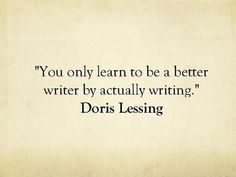"""""""You only learn to be a better writer by actually writing."""" -- Doris Lessing"""