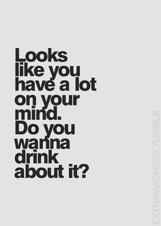 Why ask what's wrong just pass the whiskey !!!!!