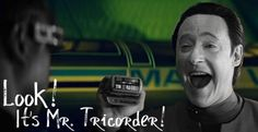 """Data turns to Tricorder: """"Make it so!"""""""