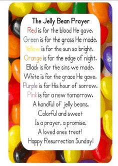 Red is for the blood He gave. Green is for the grass He made. Yellow is for the sun so bright. Orange is for the edge of night. Black is for the sins we made. White is for the grace He gave. Purple is for His hour of sorrow. Pink is for our new tomorrow. An egg full of jelly beans, Colorful and Sweet Is a prayer, a promise, A loved one's treat!!