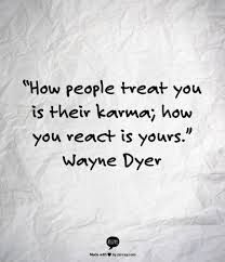 How people treat you is their karma. How you react is yours - Wayne Dyer.very wise and insightful :) The Words, Cool Words, Wayne Dyer, Quotable Quotes, Motivational Quotes, Inspirational Quotes, Yoga Quotes, Karma Quotes, Words Quotes