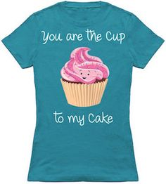 You Are The Cup To My Cake T-Shirt.