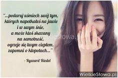 Podaruj uśmiech swój, tym których napotkałeś na jawie i w swym śnie, a może ktoś skazany na samotność, ogrzeje się twym ciepłem, zapomni o kłopotach... Ryszard Riedel...