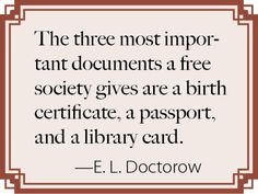 """""""The three most important documents a free society gives are a birth certificate, a passport and a library card.""""  - E.L. Doctorow"""