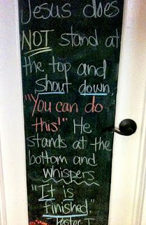 """Quote from Tullian Tchividjian.  Jesus does NOT stand at the top and shout down, """"You can do this!""""  He stands at the bottom and whispers, """"It is finished."""""""