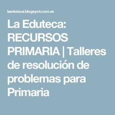 La Eduteca: RECURSOS PRIMARIA | Talleres de resolución de problemas para Primaria