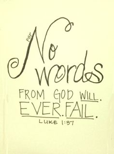 Luke 1:37: No words from God will ever fail.