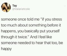 """Someone once told me """"if you stress too much about something before it happens, you basically put yourself through it twice."""" And I feel like someone needed to hear that too, be happy - chore - iFunny :) Motivacional Quotes, Mood Quotes, True Quotes, Positive Quotes, Best Quotes, Friend Quotes, Smile Quotes, Happy Quotes, Qoutes"""