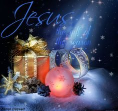 Jesus the gift of the season and every season of your life.