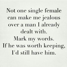 Not one singlee female can make me jelous over a man  I already dealt with. Mark my words if he was worth keeping, I'd still have him.