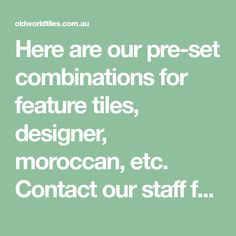Here are our pre-set combinations for feature tiles, designer, moroccan, etc. Contact our staff for more information about these mixed sets. Feature Tiles, What Gives, Moroccan, How To Become, How To Memorize Things, Im Not Perfect, Design, I'm Not Perfect