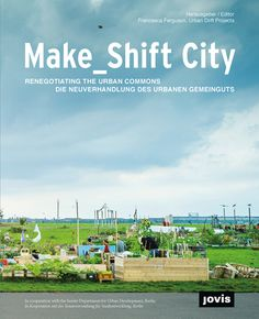 Make_Shift City. Renegotiating the Urban Commons Editor: Francesca Ferguson, Urban Drift Projects (eds.) In cooperation with the Berlin Se...