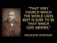 """""""That very church which the world likes best us sure to be that which God abhors."""" - Charles H. Spurgeon"""
