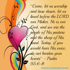 """†♥ ✞ ♥† """"Come, let us worship and bow down, let us kneel before the LORD our Maker. He is our God, and we are the people of His pasture and the sheep of His land. Today, if you would hear His voice, do not harden your hearts"""" {Psalm 95:6-8} †♥ ✞ ♥†"""