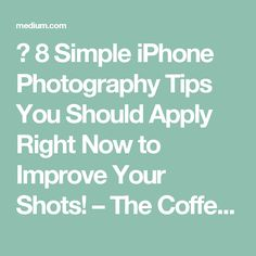 8 Simple iPhone Photography Tips You Should Apply Right Now to Improve Your Shots! – The Coffeelicious – Medium