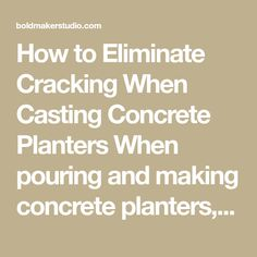 How to Eliminate Cracking When Casting Concrete Planters When pouring and making concrete planters, you may occasionally discover cracks and fissures appearing in your finished piece. Many times these cracks are superficial and will not largely impact the strength and durability of your planters. However, we understand