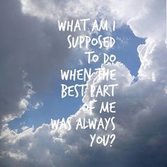 what am I supposed to do when the best part of me was always you? - the script, breakeven