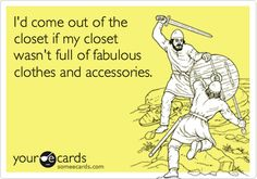 I'd come out of the closet if my closet wasn't full of fabulous clothes and accessories.