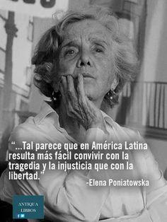 """""""...Tal parece que en América Latina resulta más fácil convivir con la tragedia y la injusticia que con la libertad."""" - Elena Poniatowska"""