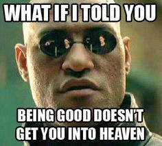 Nope being good won't get you into Heaven. It's by Grace!.........................Follow us for Clean, Family Friendly Christian Comedy and more. Click Visit button to see all our pics on Facebook. Thanks and God Bless...