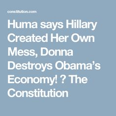 Huma says Hillary Created Her Own Mess, Donna Destroys Obama's Economy! ⋆ The Constitution