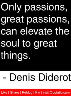 Only passions, great passions, can elevate the soul to great things. - Denis Diderot #quotes #quotations