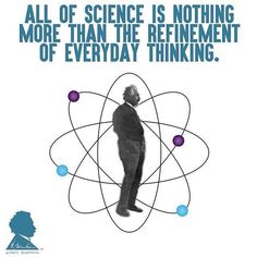 all of science is nothing more than the refinement of everyday thinking___ einstein