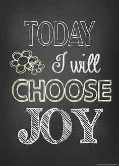 Today I will choose JOY. I have much to be joyful for. when we are sad it is best to look for things to be thankful for. That produces joy!