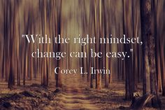 """With the right mindset, change can be easy."" ~Corey L. Irwin #change #quotes"