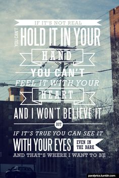 """""""If it's not real you can't hold it in your hand, you can't feel it with your heart, and I won't believe it. But if it's true you can see it with your eyes, even in the dark and that's where I want to be."""" ~Brick By Boring Brick, Paramore (tumblr 
