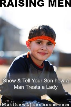 "Raising your son to treat women with the respect, dignity, and deference they should receive won't happen by itself. It happens through intentional parenting. ""Raising Men: Show and Tell Your Son How a Man Should Treat a Lady"" MatthewLJacobson.com"