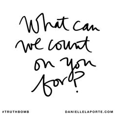 What can we count on you for? Subscribe: DanielleLaPorte.com #Truthbomb #Words #Quotes