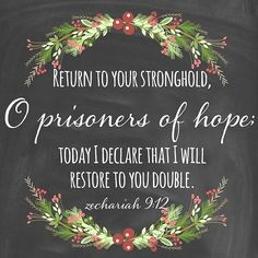 The Lord has made it pretty clear that this is to be my verse for 2016.  Return to your stronghold, O prisoners of hope; today I declare that I will restore to you double. Zechariah 9:12 #2016verse #prisonerofhope