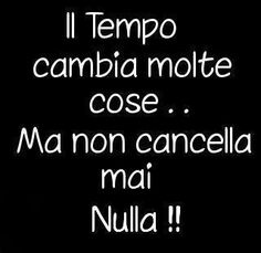 il tempo cambia molte cose...  ma non cancella mai nulla~Time changes many things ...  but does not delete anything