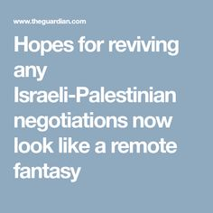 Hopes for reviving any Israeli-Palestinian negotiations now look like a remote fantasy