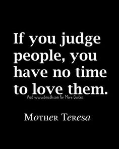 Famous Mother Teresa Quotes-If you judge people, you have no time to love them. http://www.bmabh.com/best-famous-mother-teresa-quotes/