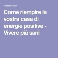 Come riempire la vostra casa di energie positive - Vivere più sani Cogito Ergo Sum, Energie Positive, Feng Shui, Karma, Psychology, The Cure, Remedies, Health Fitness, Spirituality