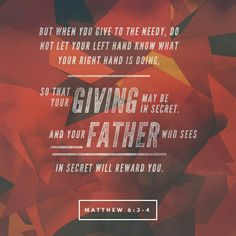 But when you give to someone in need, don't let your left hand know what your right hand is doing.  Give your gifts in private, and your Father, who sees everything, will reward you. Matthew 6:3‭-‬4 NLT