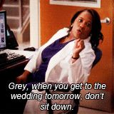 Grey, when you get to the wedding tomorrow, don't sit down. Be my bridesmaid.