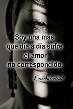no soy completamente feliz,  que lloro en secreto, que me consuela ver reír a alguien a causa de mis locuras   y que soy una más que día a día sufre el amor no correspondido.