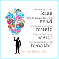 How to stop time: kiss. How to travel in time: read. How to escape time: music. How to feel time: write. How to release time: breathe. @notsalmon (click image for more #uplifting #quotes )