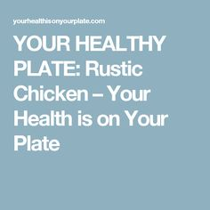 YOUR HEALTHY PLATE: Rustic Chicken – Your Health is on Your Plate