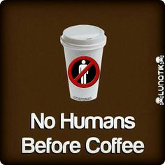 No humans before coffee.