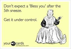 I'm sorry, but sneezing annoys me.