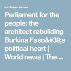 Parliament for the people: the architect rebuilding Burkina Faso's political heart | World news | The Guardian