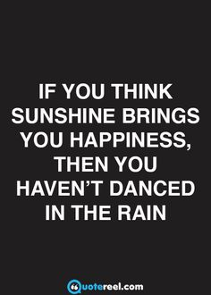 If you think sunshine brings you happiness, then you haven't danced in the rain