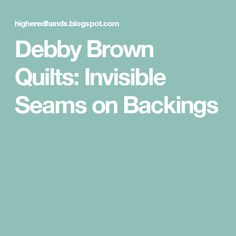 Debby Brown Quilts: Invisible Seams on Backings