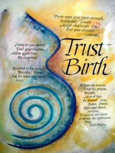 Trust Birth- Teri Shilling (www.capersbookstore.com.au) I noticed this on the wall at my first appointment  with my midwife. I loved it and found myself a copy- postcard size and it sat on my bedroom dresser so that I saw it every day of my pregnancy