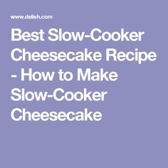 Best Slow-Cooker Cheesecake Recipe - How to Make Slow-Cooker Cheesecake