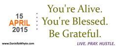 Alive, Blessed, Grateful (Live. Pray. Hustle. 04/15/15) - http://daniellawhyte.com/alive-blessed-grateful-live-pray-hustle-041515/ #liveprayhustle